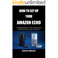 HOW TO SET UP YOUR AMAZON ECHO: A Complete Beginners To Pro Guide On How To Setup an Amazon Echo In 5 Minutes.