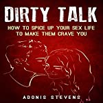 Dirty Talk: How to Spice Up Your Sex Life to Make Them Crave You | Adonis Stevens