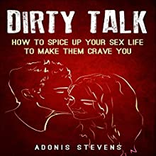 Dirty Talk: How to Spice Up Your Sex Life to Make Them Crave You Audiobook by Adonis Stevens Narrated by Harvey Shelner