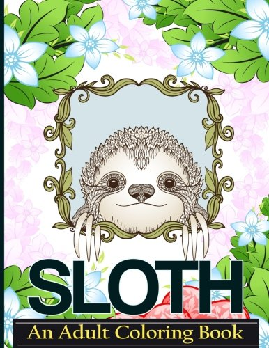 Sloth An Adult Coloring Book: A Coloring Book For Adults Relaxation Featuring Floral Designs, Mandalas and Garden Patterns for Stress Relief (Puppet Patterns Animal)