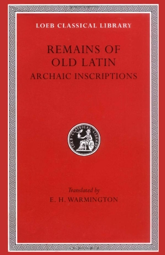 Remains of Old Latin, Volume IV, Archaic Inscriptions (Loeb Classical Library No. 359)