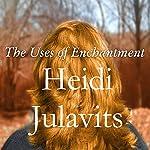 The Uses of Enchantment: A Novel | Heidi Julavits