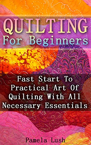 Quilting For Beginners: Fast Start To Practical Art Of Quilting With All Necessary Essentials by [Lush, Pamela]
