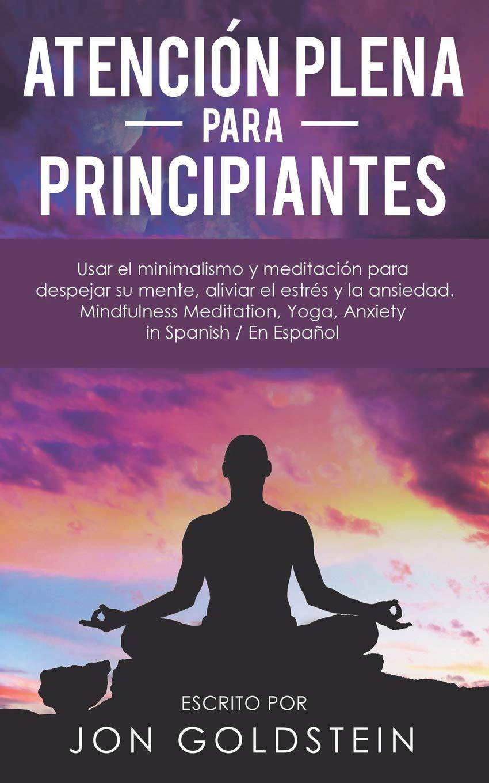 Atención Plena para Principiantes: Usar el minimalismo y meditación para despejar su mente, aliviar el estrés y la ansiedad - Mindfulness Meditation, ...