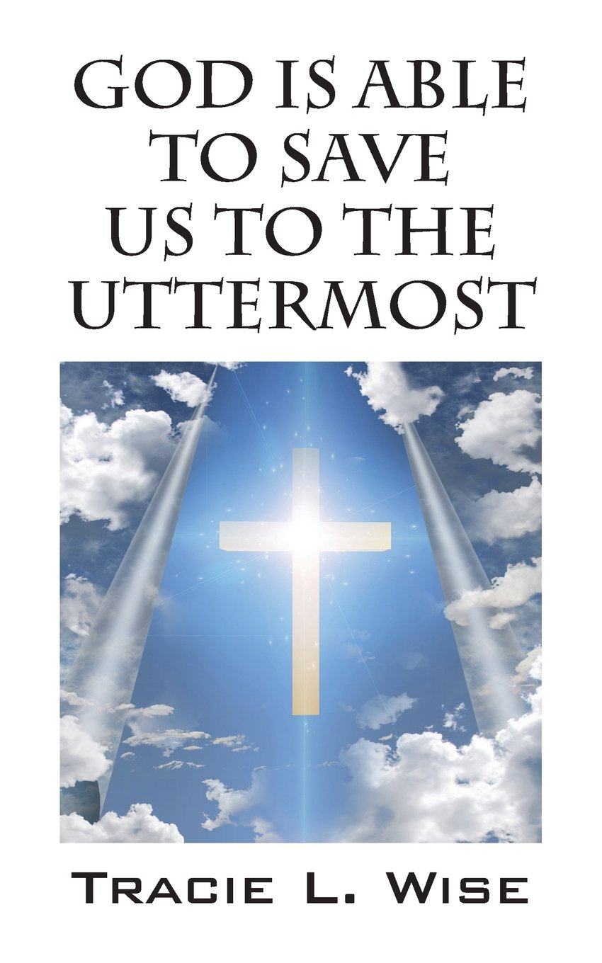 god is able to save us to the uttermost  tracie l  wise  9781478738442  amazon    books god is able to save us to the uttermost  tracie l  wise      rh   amazon
