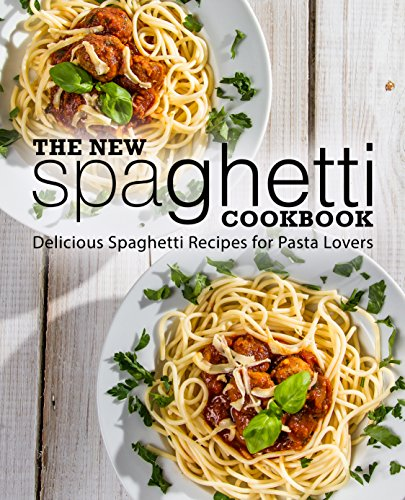 The New Spaghetti Cookbook: Delicious Spaghetti Recipes for Pasta Lovers by BookSumo Press