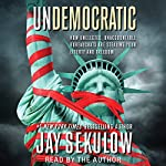 Undemocratic: How Unelected, Unaccountable Bureaucrats Are Stealing Your Liberty and Freedom | Jay Sekulow