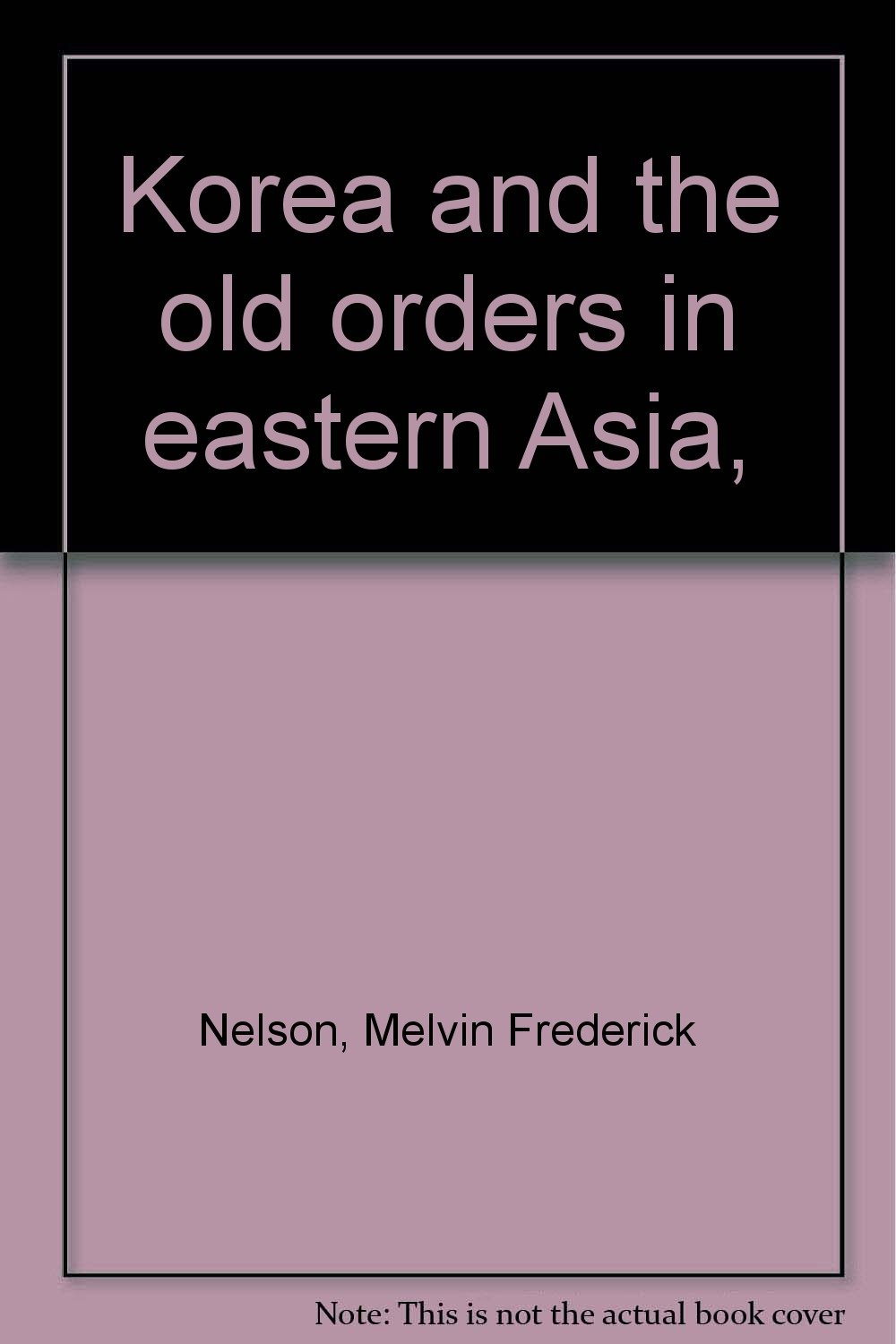 Korea and the Old Orders in Eastern Asia, Nelson, M. Frederick