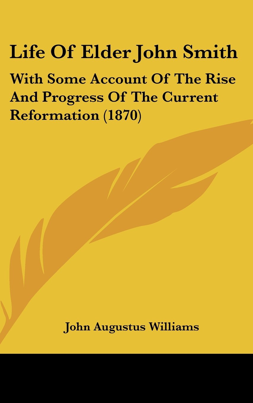 Download Life Of Elder John Smith: With Some Account Of The Rise And Progress Of The Current Reformation (1870) ebook