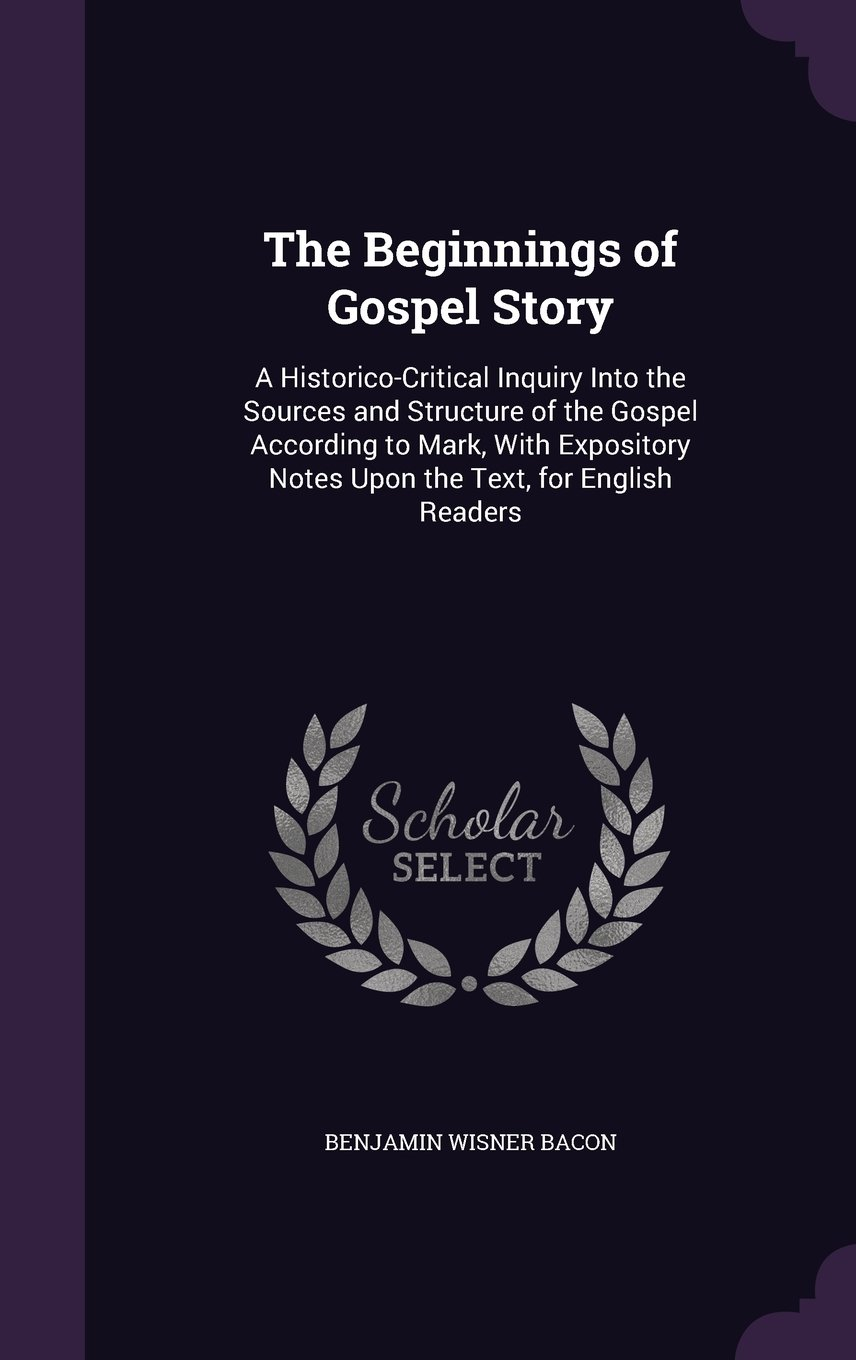 The Beginnings of Gospel Story: A Historico-Critical Inquiry Into the Sources and Structure of the Gospel According to Mark, with Expository Notes Upon the Text, for English Readers PDF