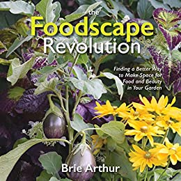 The Foodscape Revolution: Finding a Better Way to Make Space for Food and Beauty in Your Garden by [Arthur, Brie]