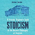 Stoicism: A Friendly Beginners Guide to the Ancient Philosophy of Stoicism | Jordan Jacobs