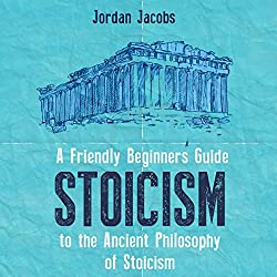 Stoicism: A Friendly Beginners Guide to the Ancient Philosophy of Stoicism