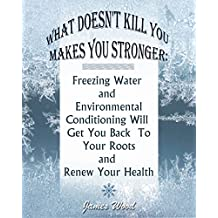 What Doesn't Kill You Makes You Stronger: Freezing Water and Environmental Conditioning Will Get You Back To Your Roots and Renew Your Health: (Hardening, ... Prepping, Survival Supplies Book Book 1)