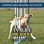 An Agile Murder: A Riverside Lodge and Kennel Cozy Mystery, Book 3 | Libby Saywell