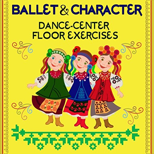 Ballet and Character: Dance-Center Floor Exercises ()