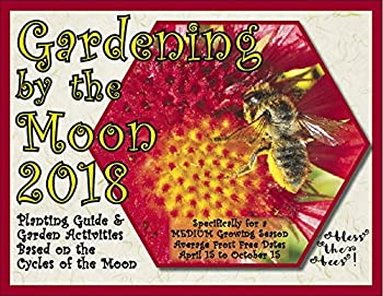 Gardening by the Moon 2018, MEDIUM Growing Season (April 15 to Oct. 15) Planting Guide and Garden Activities Based on the Cycles of the Moon