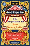 Ready Player One - The PlayStation VR Best Games Guide: Discover the extraordinary games, destinations and adventures that are available RIGHT NOW in virtual reality