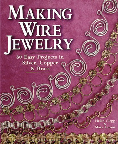 - By Helen Clegg Making Wire Jewelry: 60 Easy Projects in Silver, Copper & Brass