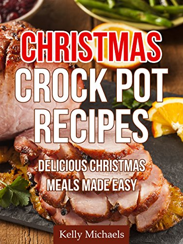 Christmas Crock Pot Recipes: Delicious Christmas Crock Pot Meals Made Easy (Special Christmas Recipes Book 1) by [Michaels, Kelly]