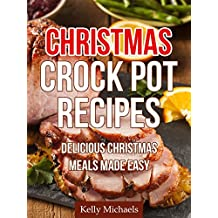 Christmas Crock Pot Recipes (Easy & Tasty Holiday Meals For Your Family): Delicious Christmas Crock Pot Meals Made Easy (Special Christmas Recipes)
