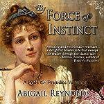 By Force of Instinct: A Pride & Prejudice Variation | Abigail Reynolds