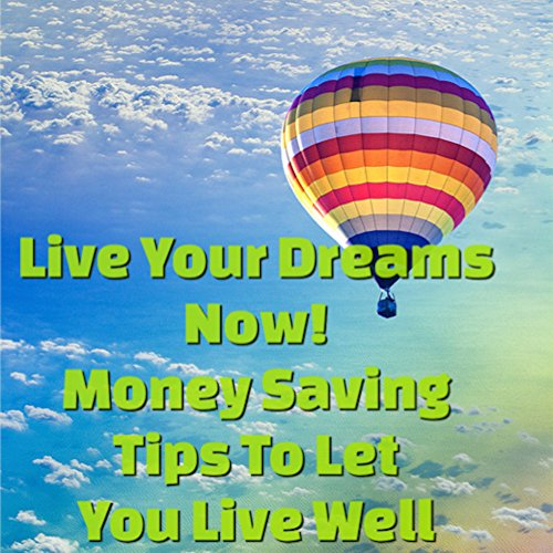 Live Your Dreams Now! Money Saving Tips To Let You Live Well!: Attract More Money Now! ()