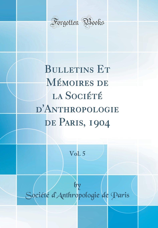 Bulletins Et Mémoires de la Société d'Anthropologie de Paris, 1904, Vol. 5 (Classic Reprint) (French Edition) PDF
