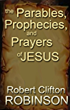 The Parables, Prophecies and Prayers of Jesus: His Wisdom, Authority, and Power
