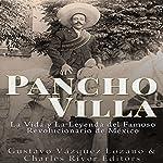 Pancho Villa: La Vida y La Leyenda de Famoso Revolucionario de México [Pancho Villa: The Life and Legend of the Famous Mexican Revolutionary]   Gustavo Vázquez Lozano,Charles River Editors