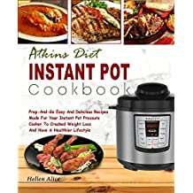 Atkins Diet Instant Pot Cookbook: Prep -And-Go Easy And Delicious Recipes Made For Your Instant Pot Pressure Cooker To Cracked Weight Loss And Have A Healthier Lifestyle (Low Carb Diet, Keto Diet)