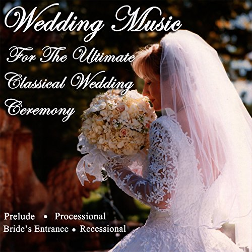(Wedding Music for the Ultimate Classical Wedding Ceremony - Prelude, Processional, Bride's Entrance & Recessional)