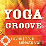 Sounds True Selects: Yoga Groove, Volume I | Glen Velez,Jai Uttal,Ben Leinbach,Layne Redmond