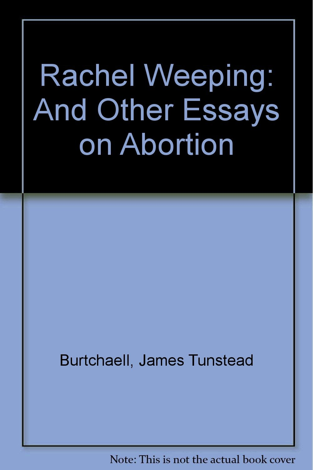 rachel weeping and other essays on abortion james tunstead rachel weeping and other essays on abortion james tunstead burtchaell 9780919225343 com books