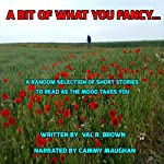 A Bit of What You Fancy....: A Random Selection of Short Stories to Read as the Mood Takes You | Val R. Brown