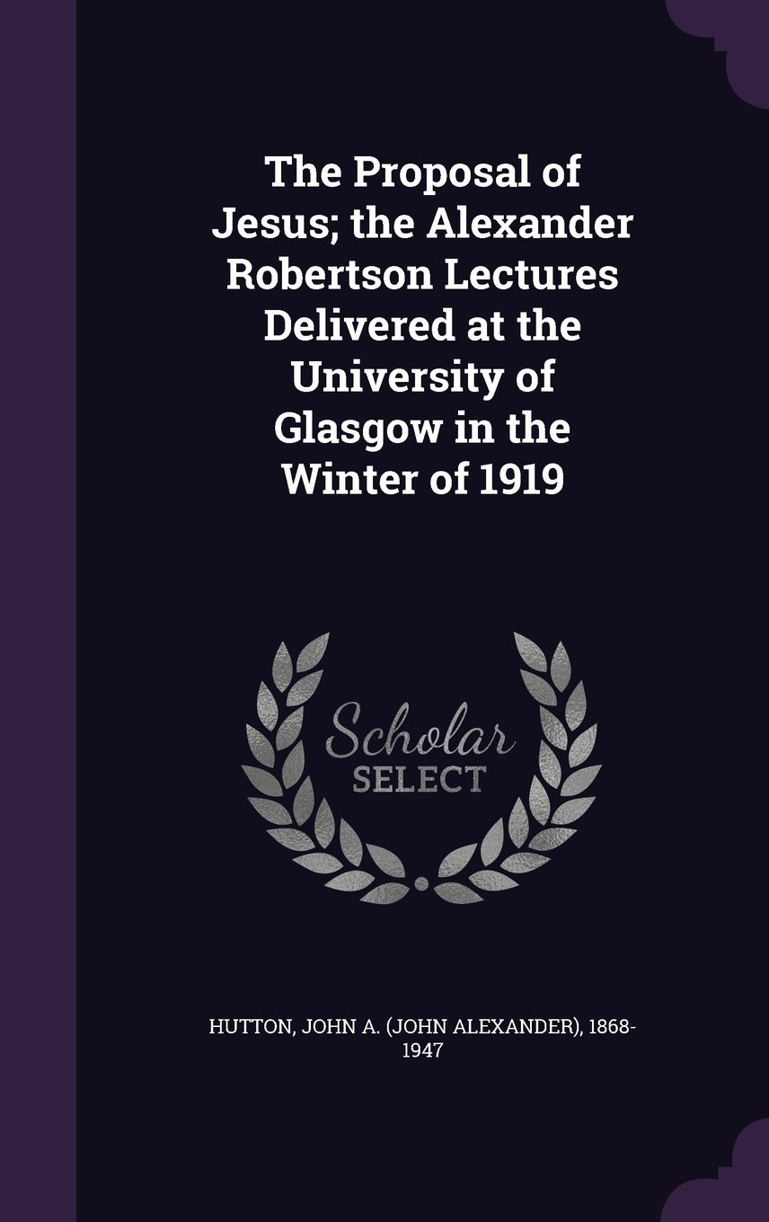 The Proposal of Jesus; The Alexander Robertson Lectures Delivered at the University of Glasgow in the Winter of 1919 PDF