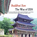 Buddhas' Fun The Way of ZEN: A new way of Zen that enables anyone to feel better, to get better, to live their life better and to realize their Buddha nature