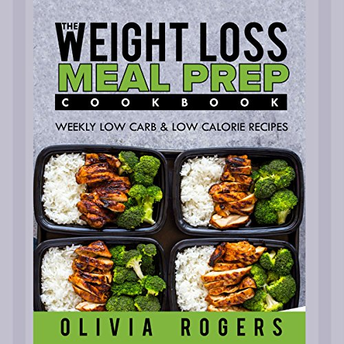 Meal Prep: The Weight Loss Meal Prep Cookbook: Weekly Low Carb & Low Calorie Recipes by Olivia Rogers