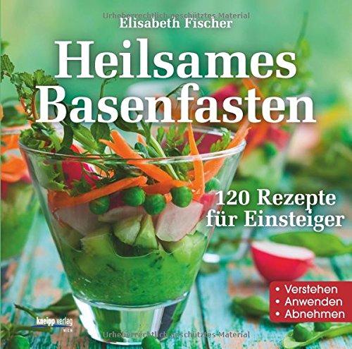Heilsames Basenfasten: 120 Rezepte für Einsteiger Verstehen- Anwenden- Abnehmen