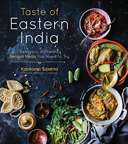Taste of Eastern India: Delicious, Authentic Bengali Meals You Need to Try by Kankana Saxena