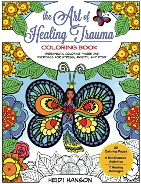 The Art Of Healing Trauma Coloring Book Therapeutic Coloring Pages And Exercises For Stress Anxiety And Ptsd Hanson Heidi 9781981183470 Amazon Com Books