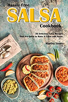 Hassle Free Salsa Cookbook: 30 Delicious Salsa Recipes That Are Quick to Make & Eaten with Haste by [Stone, Martha]