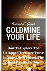Goldmine Your Life: How To Explore The Untapped Treasure Trove In Your Life & Unlock The Real Wealth Within Kindle Edition
