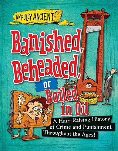 Banished, Beheaded, or Boiled in Oil: A Hair-raising History of Crime and Punishment Throughout the Ages! (Awfully Ancient) pdf