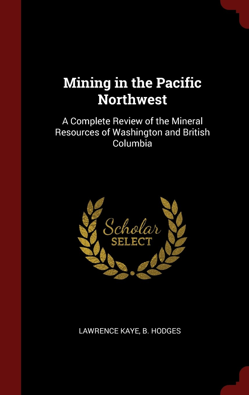 Mining in the Pacific Northwest: A Complete Review of the Mineral Resources of Washington and British Columbia pdf epub