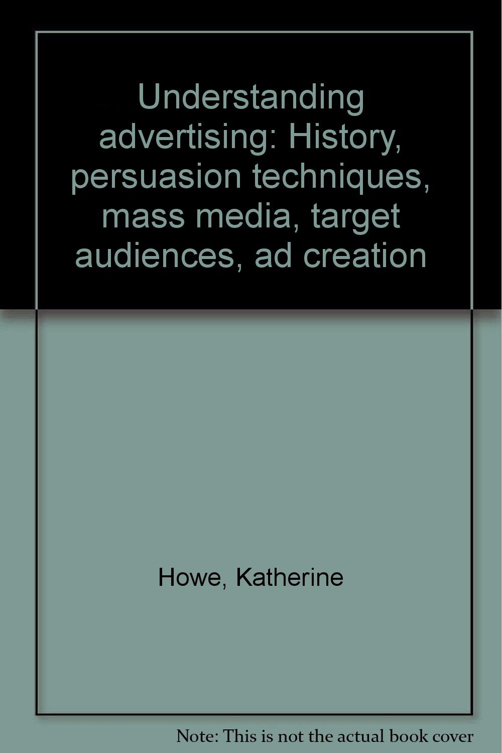Understanding Advertising: History, Persuasion Techniques, Mass Media,  Target Audiences, Ad Creation: Katherine Howe: 9781883055370: Amazon:  Books