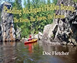 Paddling Michigan's Hidden Beauty, Doc Fletcher, 1933926392