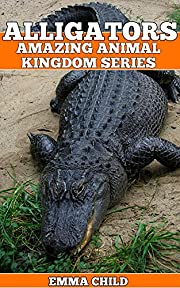 ALLIGATORS: Fun Facts and Amazing Photos of Animals in Nature (Amazing Animal Kingdom Book 14)
