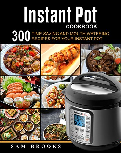 Instant Pot Cookbook: 300 Time-saving And Mouth-watering Recipes For Your Instant Pot (Super Easy Instant Pot Recipes For Your Everyday Meal) by Sam  Brooks