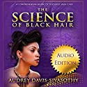 The Science of Black Hair: A Comprehensive Guide to Textured Hair Care Audiobook by Audrey Davis-Sivasothy Narrated by Marti Dumas